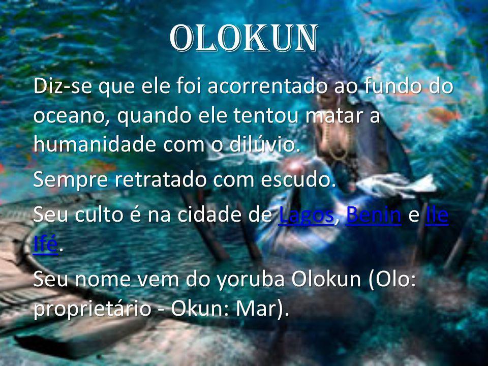 Olokun Diz-se que ele foi acorrentado ao fundo do oceano, quando ele tentou matar a humanidade com o dilúvio. Sempre retratado com escudo. Seu culto é