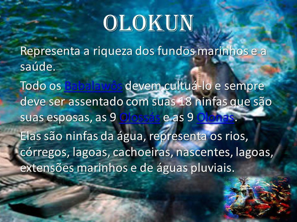 Olokun Representa a riqueza dos fundos marinhos e a saúde. Todo os Babalawôs devem cultuá-lo e sempre deve ser assentado com suas 18 ninfas que são su