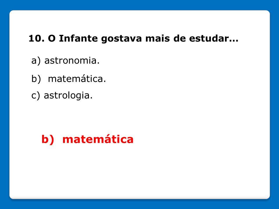 10. O Infante gostava mais de estudar… a) astronomia. b) matemática. c) astrologia. b) matemática