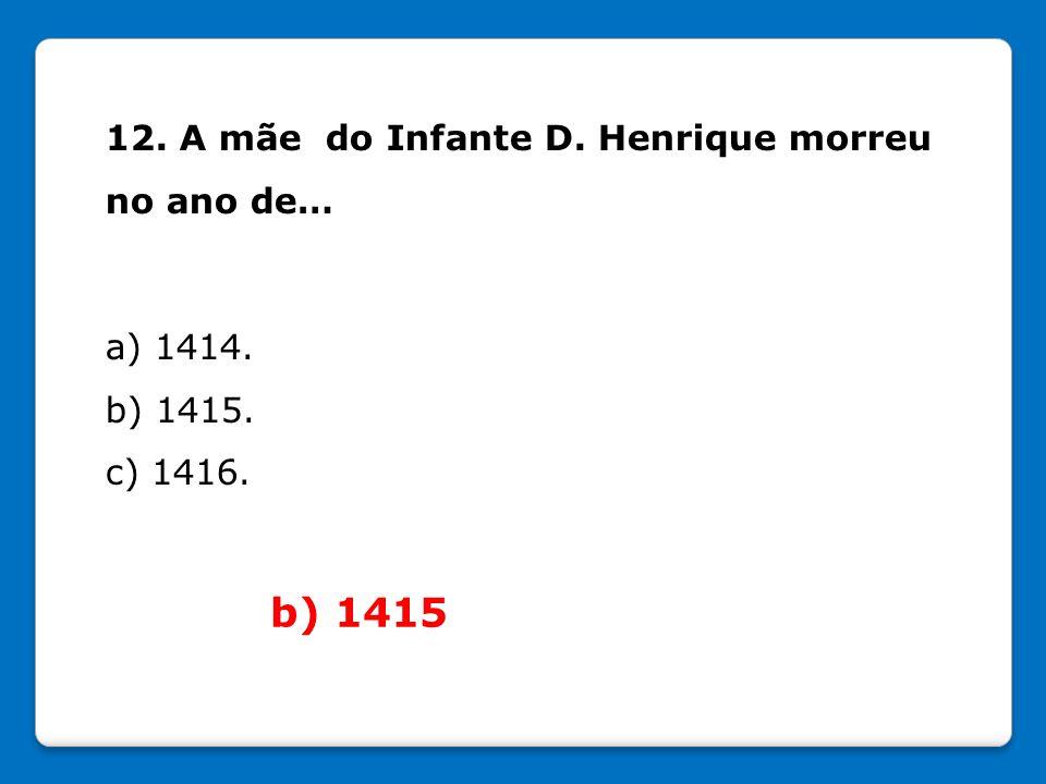 12. A mãe do Infante D. Henrique morreu no ano de… a) 1414. b) 1415. c) 1416. b) 1415