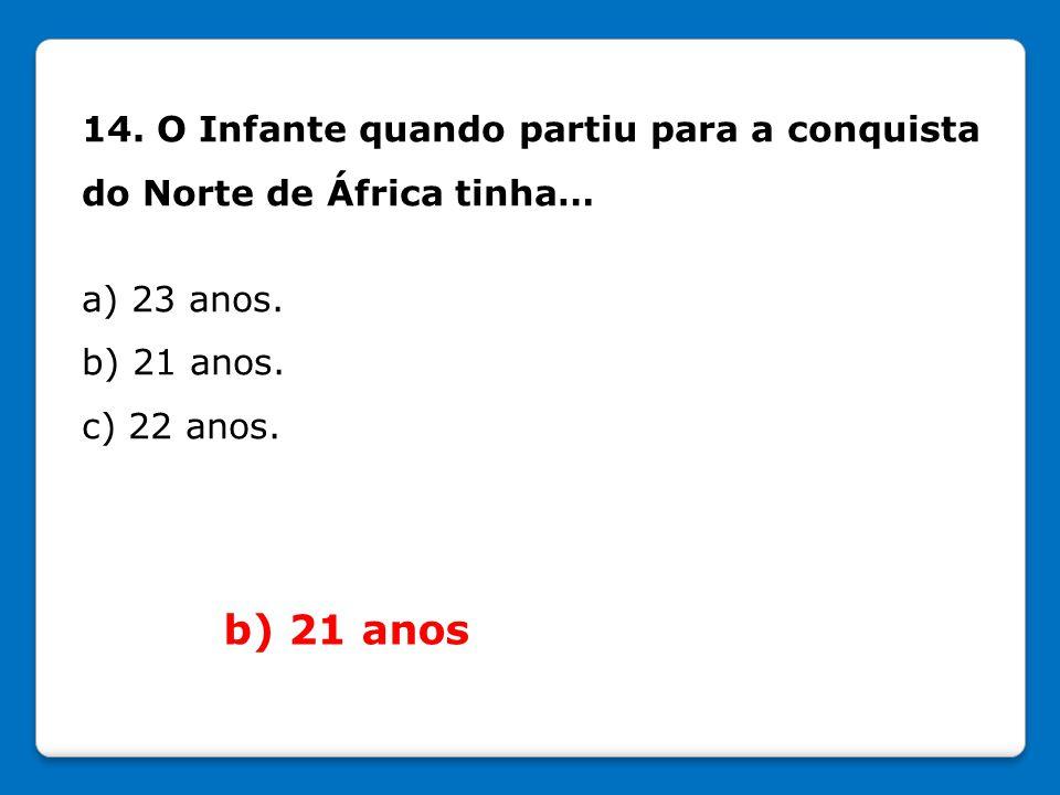 14. O Infante quando partiu para a conquista do Norte de África tinha… a) 23 anos. b) 21 anos. c) 22 anos. b) 21 anos