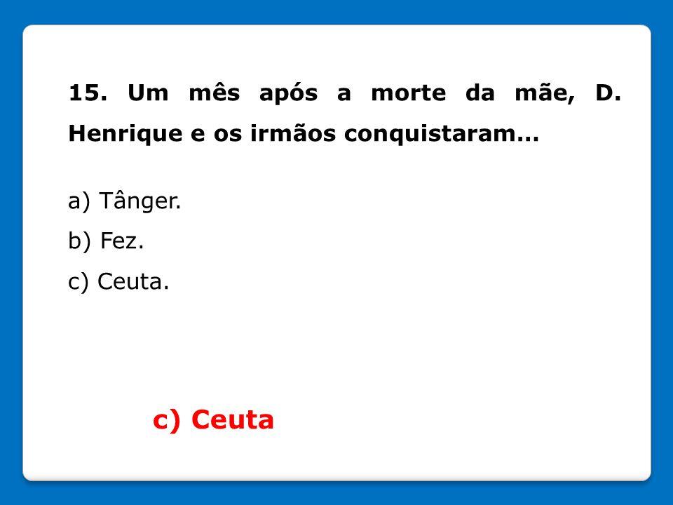 15. Um mês após a morte da mãe, D. Henrique e os irmãos conquistaram… a) Tânger. b) Fez. c) Ceuta. c) Ceuta