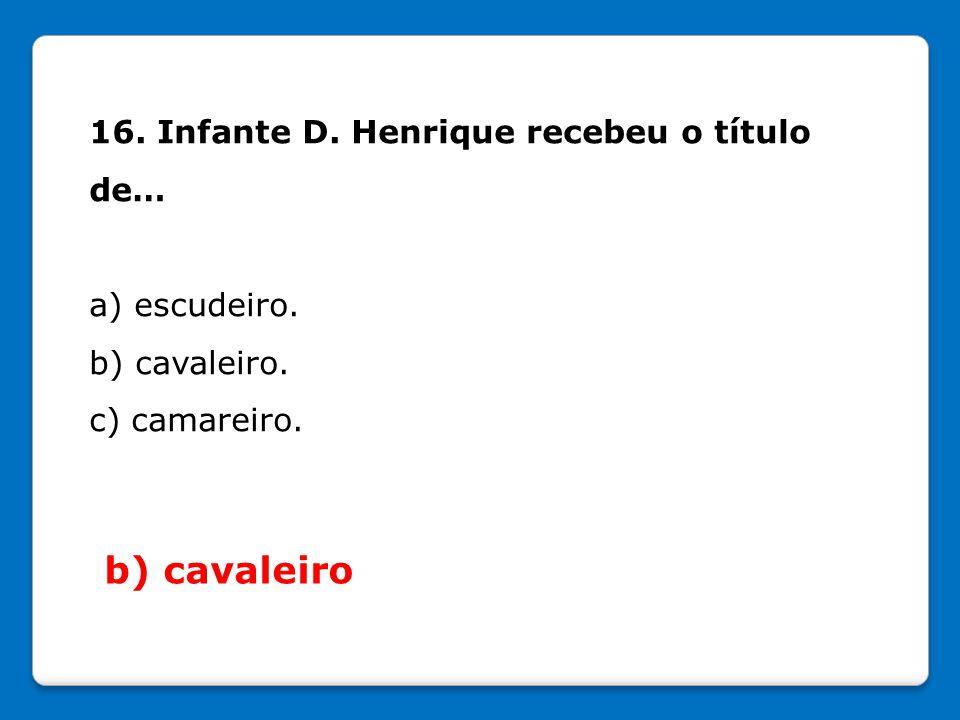 16. Infante D. Henrique recebeu o título de… a) escudeiro. b) cavaleiro. c) camareiro. b) cavaleiro