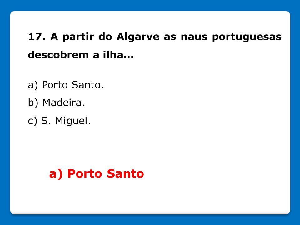 17. A partir do Algarve as naus portuguesas descobrem a ilha… a) Porto Santo. b) Madeira. c) S. Miguel. a) Porto Santo