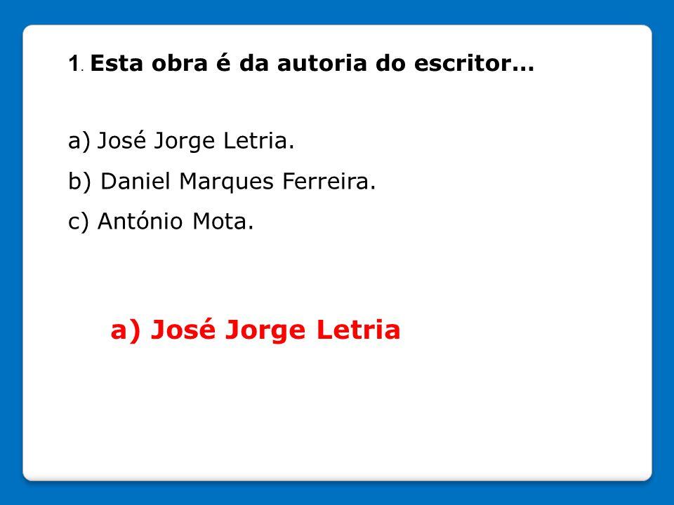 1. Esta obra é da autoria do escritor… a) José Jorge Letria. b) Daniel Marques Ferreira. c) António Mota. a) José Jorge Letria