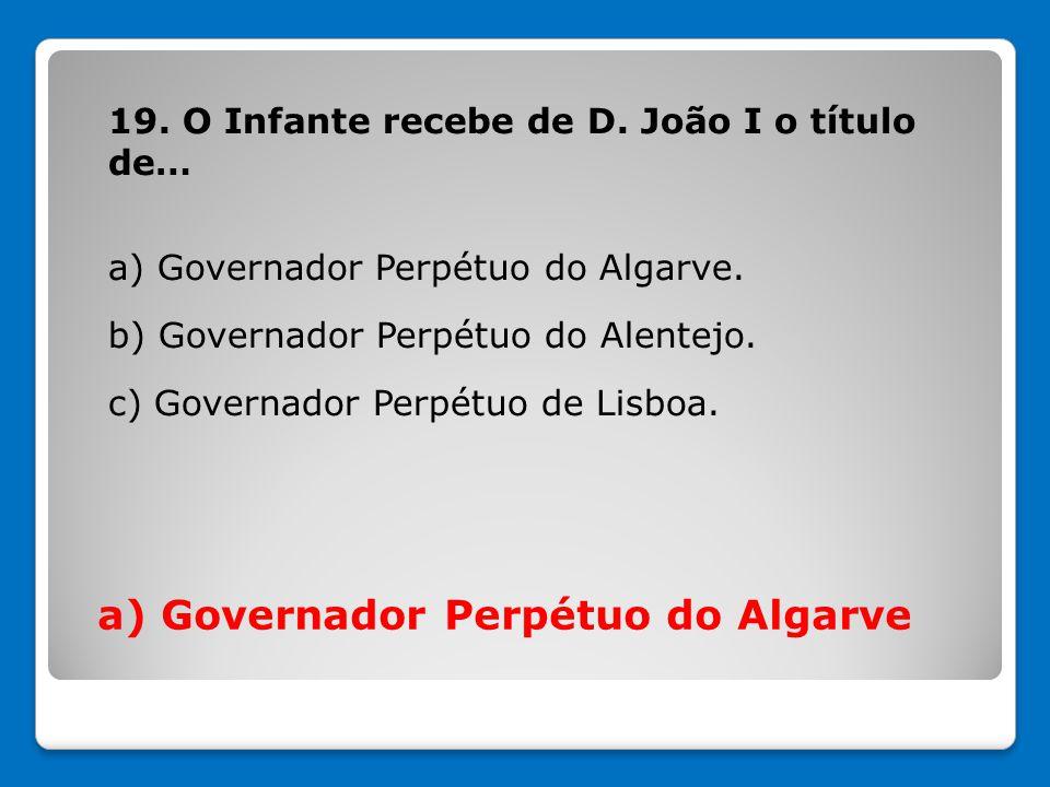 19. O Infante recebe de D. João I o título de… a) Governador Perpétuo do Algarve. b) Governador Perpétuo do Alentejo. c) Governador Perpétuo de Lisboa