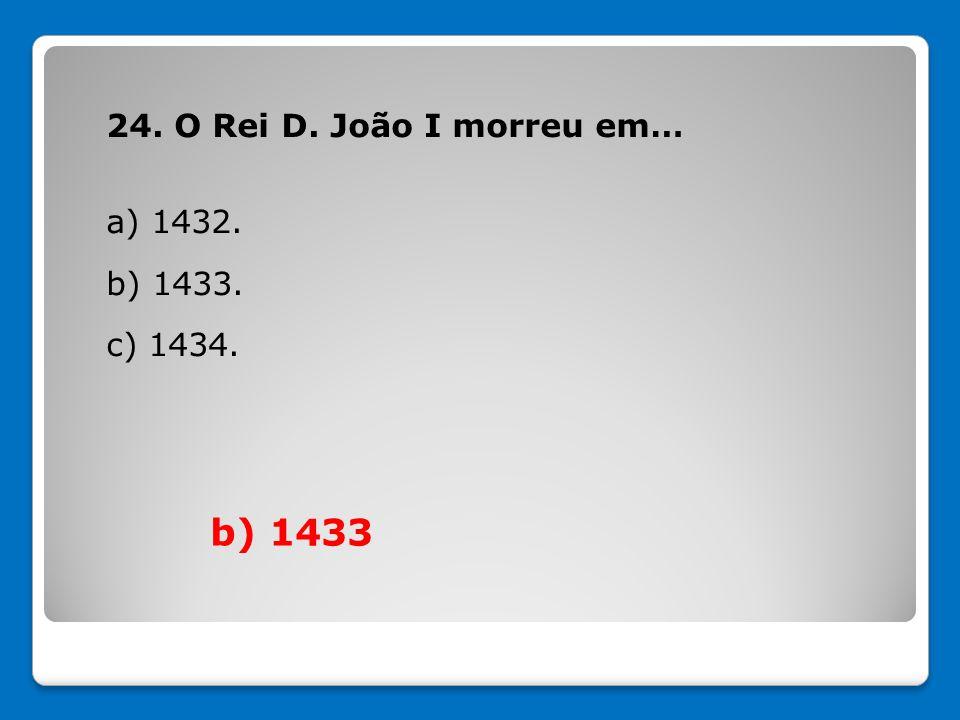 24. O Rei D. João I morreu em… a) 1432. b) 1433. c) 1434. b) 1433