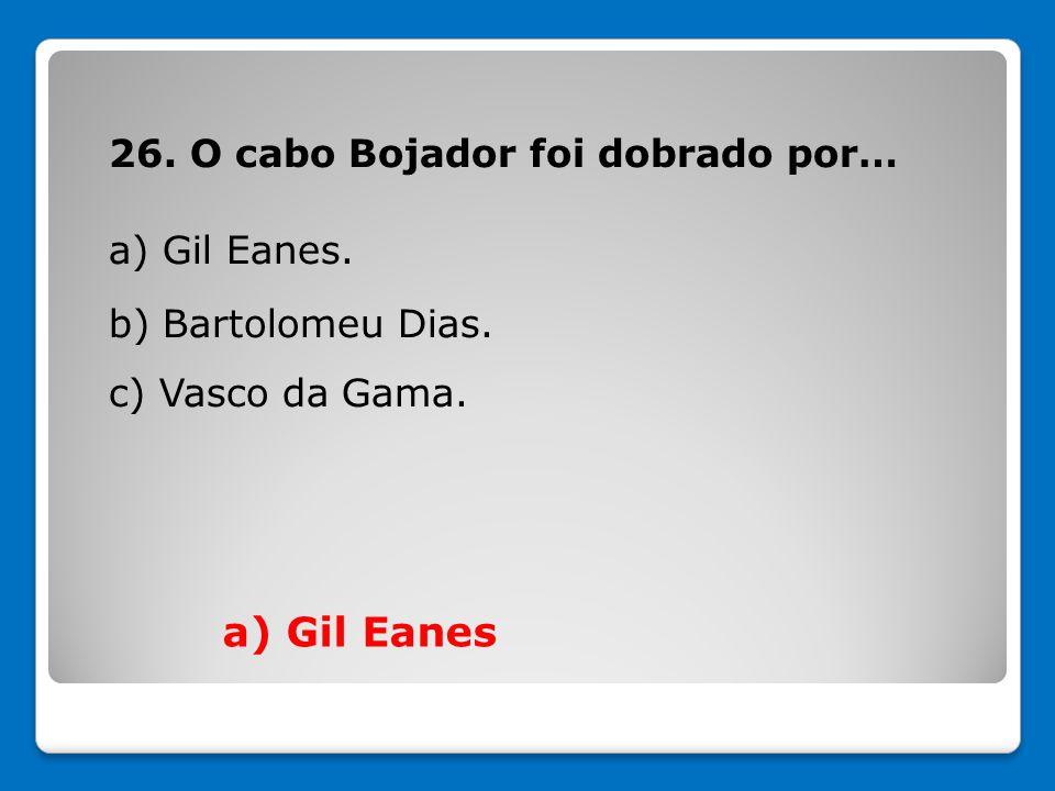 26. O cabo Bojador foi dobrado por… a) Gil Eanes. b) Bartolomeu Dias. c) Vasco da Gama. a) Gil Eanes