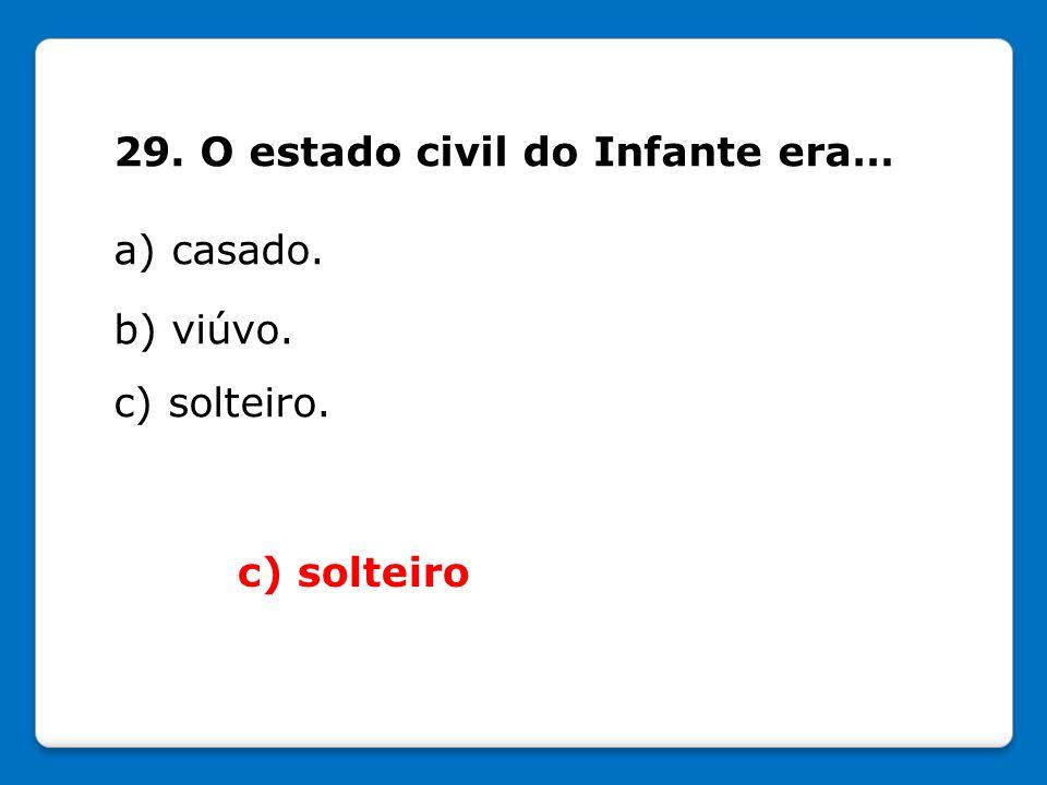 29. O estado civil do Infante era… a) casado. b) viúvo. c) solteiro. c) solteiro