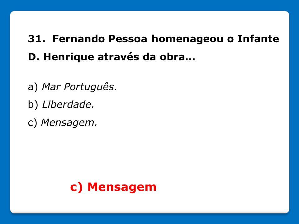 31. Fernando Pessoa homenageou o Infante D. Henrique através da obra… a) Mar Português. b) Liberdade. c) Mensagem. c) Mensagem