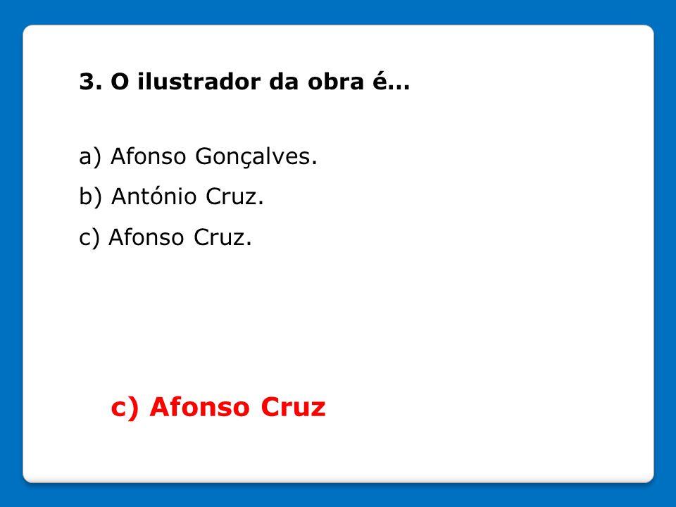 3. O ilustrador da obra é… a) Afonso Gonçalves. b) António Cruz. c) Afonso Cruz. c) Afonso Cruz