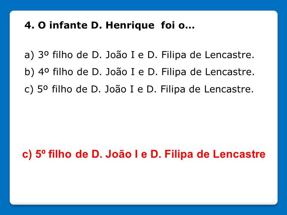 4. O infante D. Henrique foi o… a) 3º filho de D. João I e D. Filipa de Lencastre. b) 4º filho de D. João I e D. Filipa de Lencastre. c) 5º filho de D
