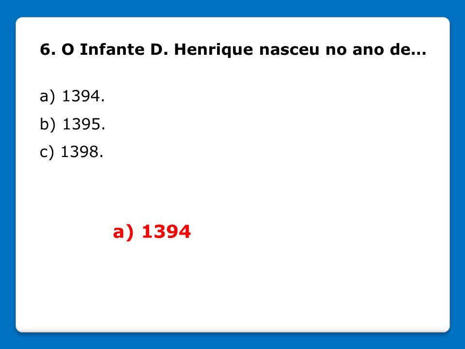 6. O Infante D. Henrique nasceu no ano de… a) 1394. b) 1395. c) 1398. a) 1394