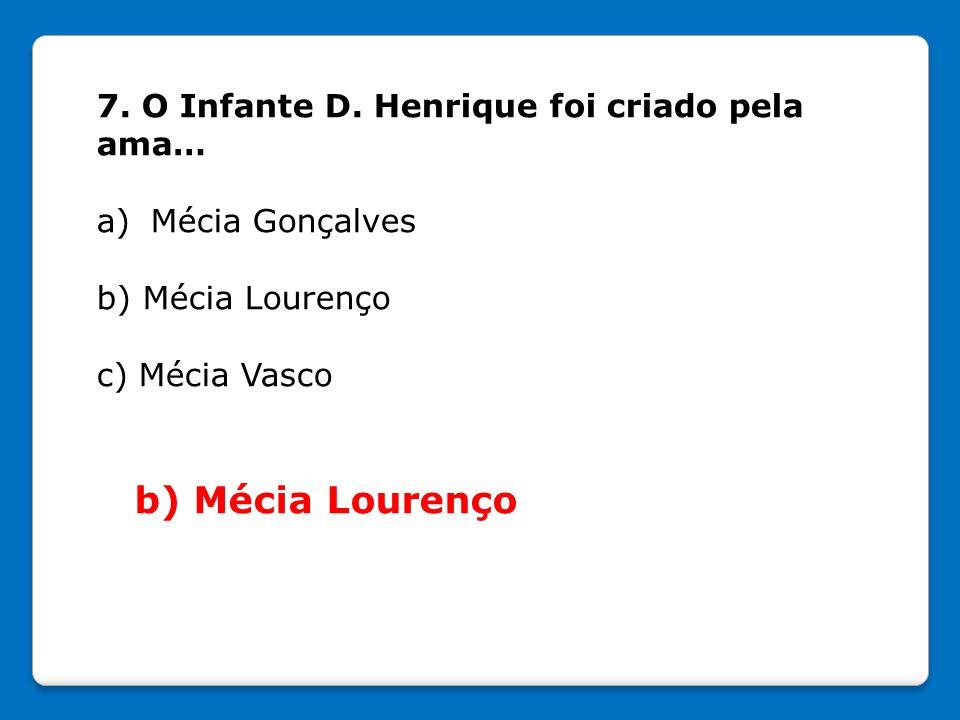 7. O Infante D. Henrique foi criado pela ama… a)Mécia Gonçalves b) Mécia Lourenço c) Mécia Vasco b) Mécia Lourenço