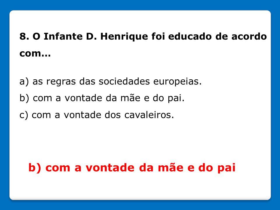 8. O Infante D. Henrique foi educado de acordo com… a) as regras das sociedades europeias. b) com a vontade da mãe e do pai. c) com a vontade dos cava