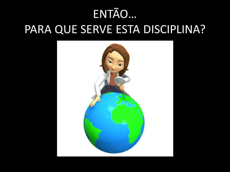 ENTÃO… PARA QUE SERVE ESTA DISCIPLINA?