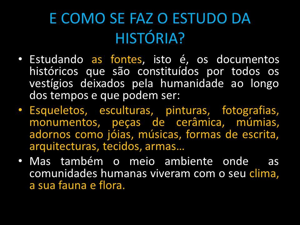 E COMO SE FAZ O ESTUDO DA HISTÓRIA? Estudando as fontes, isto é, os documentos históricos que são constituídos por todos os vestígios deixados pela hu