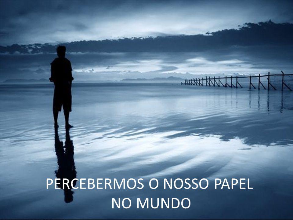 PERCEBERMOS O NOSSO PAPEL NO MUNDO