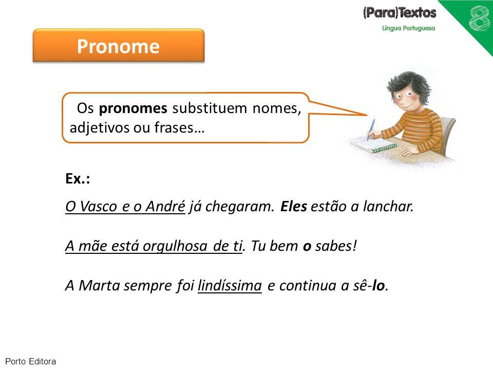 Porto Editora Os pronomes substituem nomes, adjetivos ou frases… Ex.: O Vasco e o André já chegaram. Eles estão a lanchar. A mãe está orgulhosa de ti.