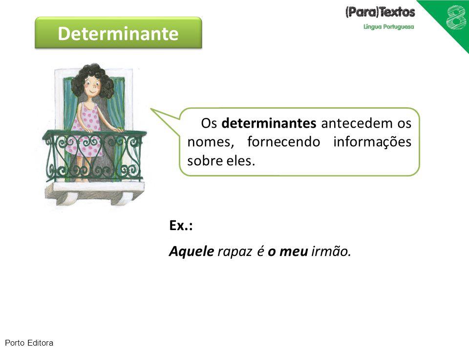 Porto Editora Ex.: Aquele rapaz é o meu irmão. Os determinantes antecedem os nomes, fornecendo informações sobre eles. Determinante
