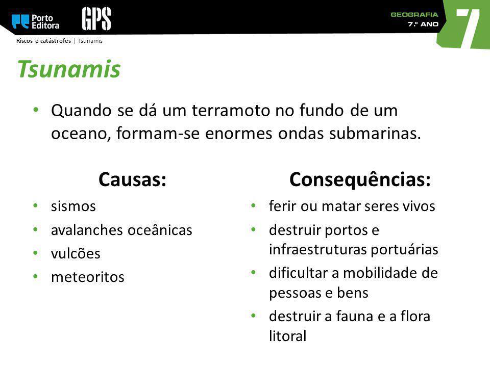 Riscos e catástrofes | Tsunamis Tsunamis Quando se dá um terramoto no fundo de um oceano, formam-se enormes ondas submarinas. Causas: sismos avalanche