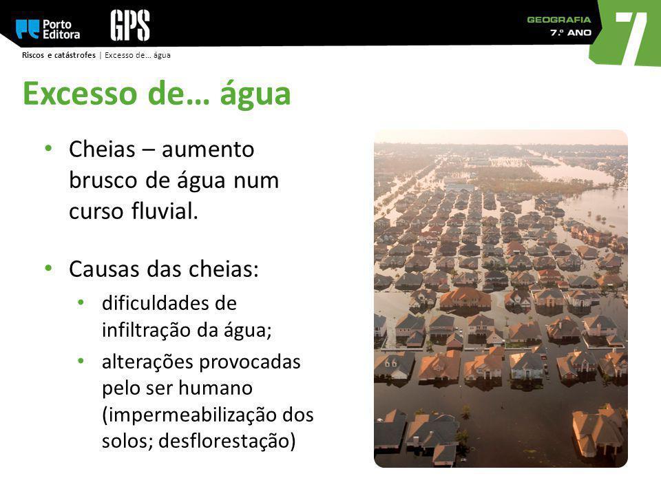 Riscos e catástrofes | Excesso de… água Cheias – aumento brusco de água num curso fluvial. Causas das cheias: dificuldades de infiltração da água; alt