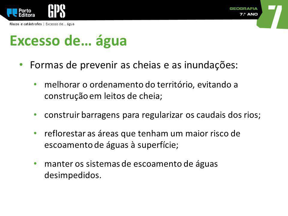 Riscos e catástrofes | Excesso de… água Formas de prevenir as cheias e as inundações: melhorar o ordenamento do território, evitando a construção em l