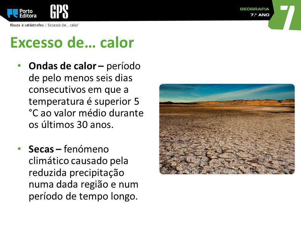 Riscos e catástrofes | Excesso de… calor Ondas de calor – período de pelo menos seis dias consecutivos em que a temperatura é superior 5 °C ao valor m