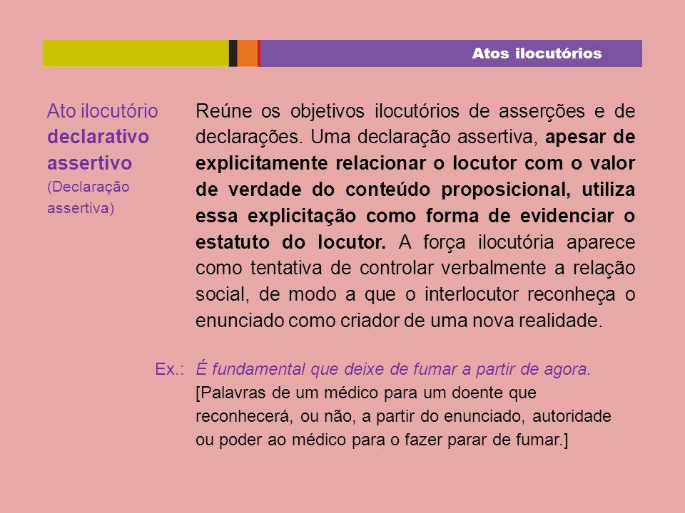 Ato ilocutório declarativo assertivo (Declaração assertiva) Reúne os objetivos ilocutórios de asserções e de declarações. Uma declaração assertiva, ap
