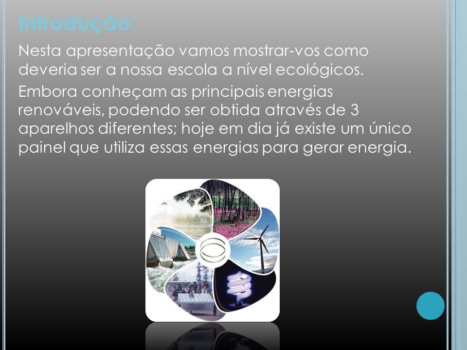 Introdução : Nesta apresentação vamos mostrar-vos como deveria ser a nossa escola a nível ecológicos. Embora conheçam as principais energias renovávei