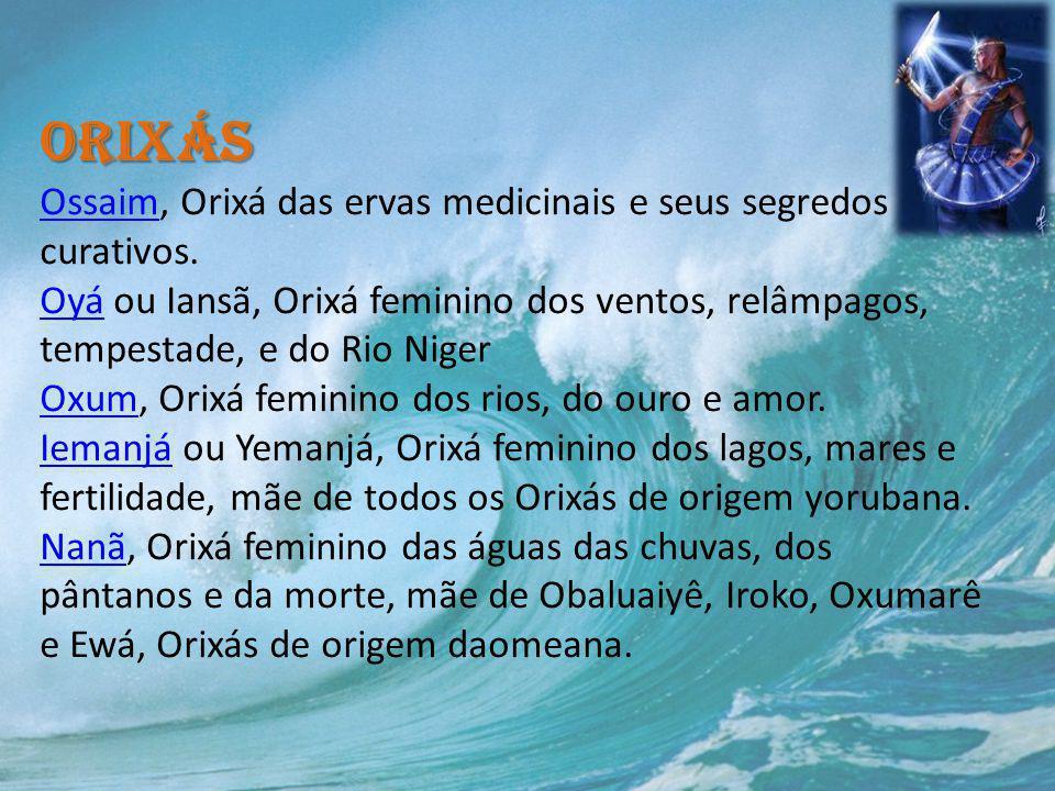 Orixás Orixás Ossaim, Orixá das ervas medicinais e seus segredos curativos. Oyá ou Iansã, Orixá feminino dos ventos, relâmpagos, tempestade, e do Rio