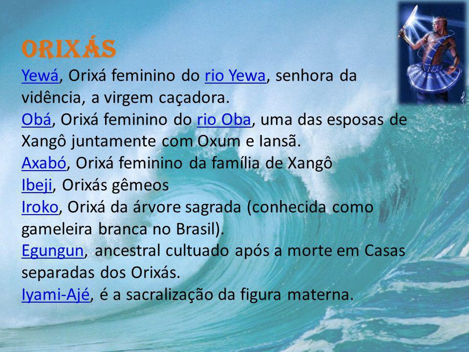 Orixás Yewá, Orixá feminino do rio Yewa, senhora da vidência, a virgem caçadora. Obá, Orixá feminino do rio Oba, uma das esposas de Xangô juntamente c