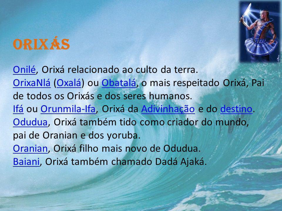 Orixás Onilé, Orixá relacionado ao culto da terra. OrixaNlá (Oxalá) ou Obatalá, o mais respeitado Orixá, Pai de todos os Orixás e dos seres humanos. I