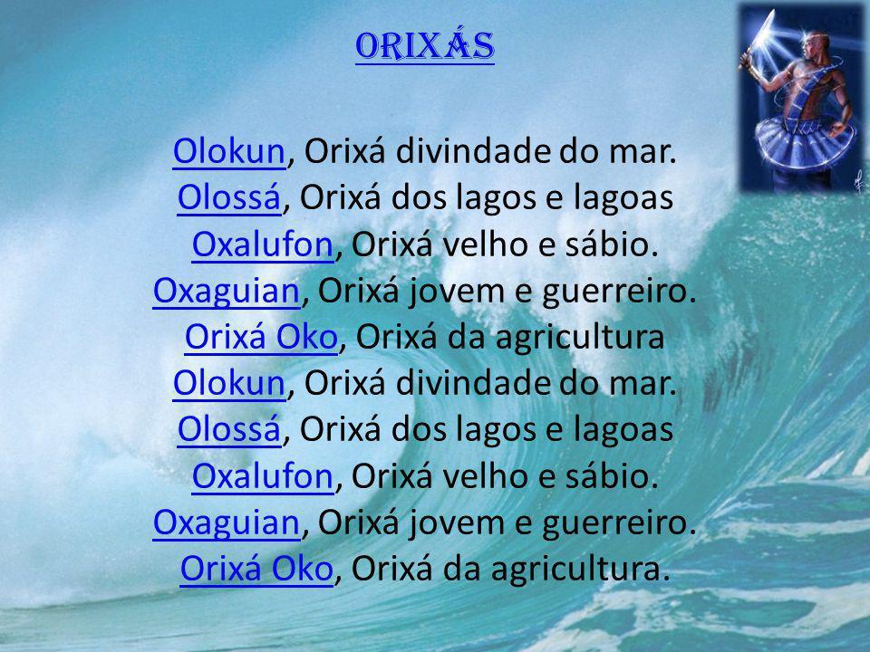 Orixás OlokunOrixás Olokun, Orixá divindade do mar. Olossá, Orixá dos lagos e lagoas Oxalufon, Orixá velho e sábio. Oxaguian, Orixá jovem e guerreiro.