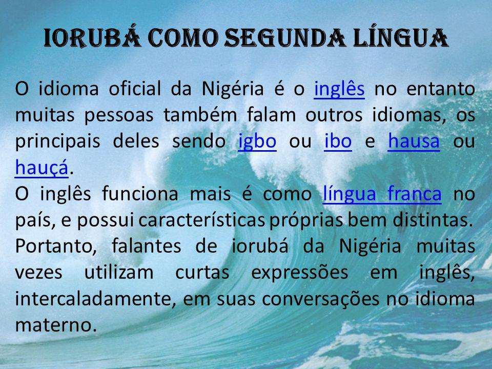 IORUBÁ COMO SEGUNDA LÍNGUA O idioma oficial da Nigéria é o inglês no entanto muitas pessoas também falam outros idiomas, os principais deles sendo igb