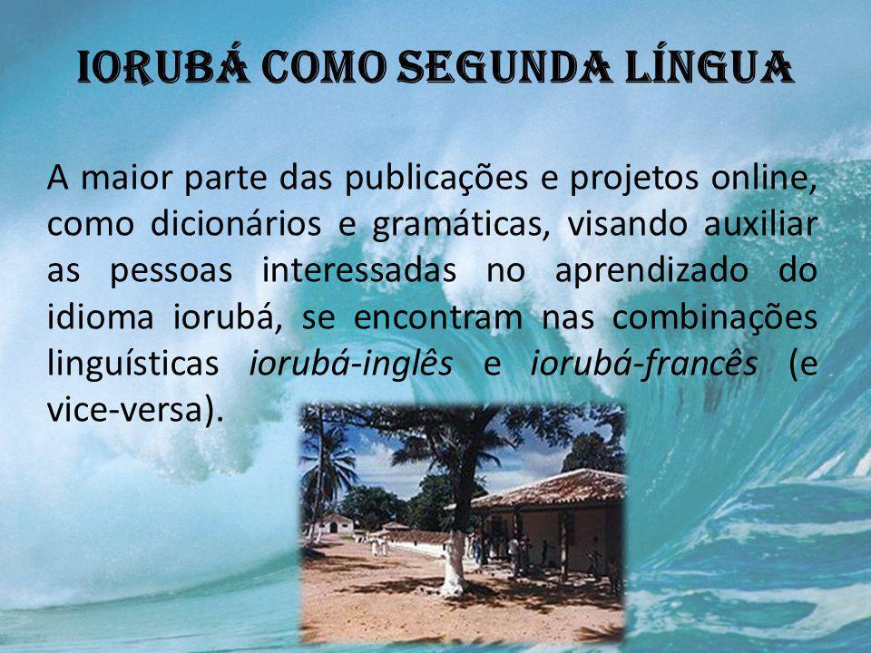 IORUBÁ COMO SEGUNDA LÍNGUA A maior parte das publicações e projetos online, como dicionários e gramáticas, visando auxiliar as pessoas interessadas no