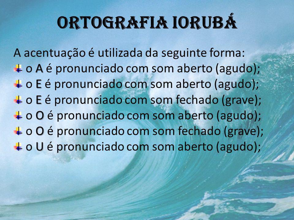 Ortografia iorubá A acentuação é utilizada da seguinte forma: A o A é pronunciado com som aberto (agudo); E o E é pronunciado com som aberto (agudo);