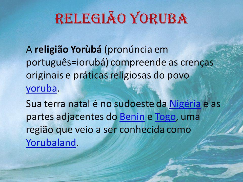 RELEGIÃO YORUBA A religião Yorùbá (pronúncia em português=iorubá) compreende as crenças originais e práticas religiosas do povo yoruba. yoruba Sua ter