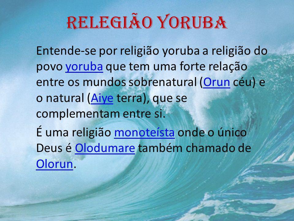 RELEGIÃO YORUBA Entende-se por religião yoruba a religião do povo yoruba que tem uma forte relação entre os mundos sobrenatural (Orun céu) e o natural