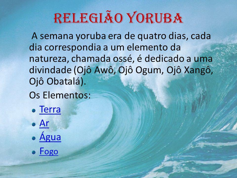 RELEGIÃO YORUBA A semana yoruba era de quatro dias, cada dia correspondia a um elemento da natureza, chamada ossé, é dedicado a uma divindade (Ojô Awô