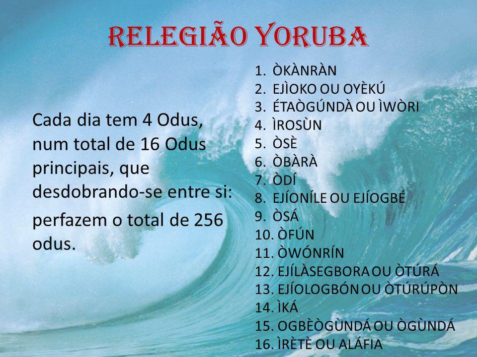 RELEGIÃO YORUBA Cada dia tem 4 Odus, num total de 16 Odus principais, que desdobrando-se entre si: perfazem o total de 256 odus. 1.ÒKÀNRÀN 2.EJÌOKO OU