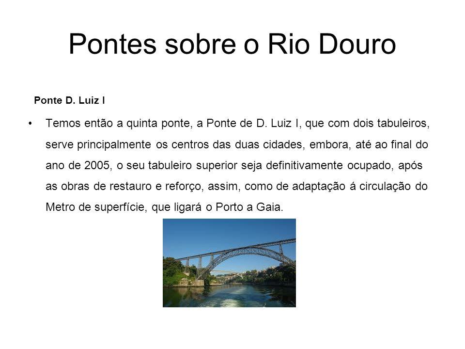 Pontes sobre o Rio Douro Ponte D. Luiz I Temos então a quinta ponte, a Ponte de D. Luiz I, que com dois tabuleiros, serve principalmente os centros da