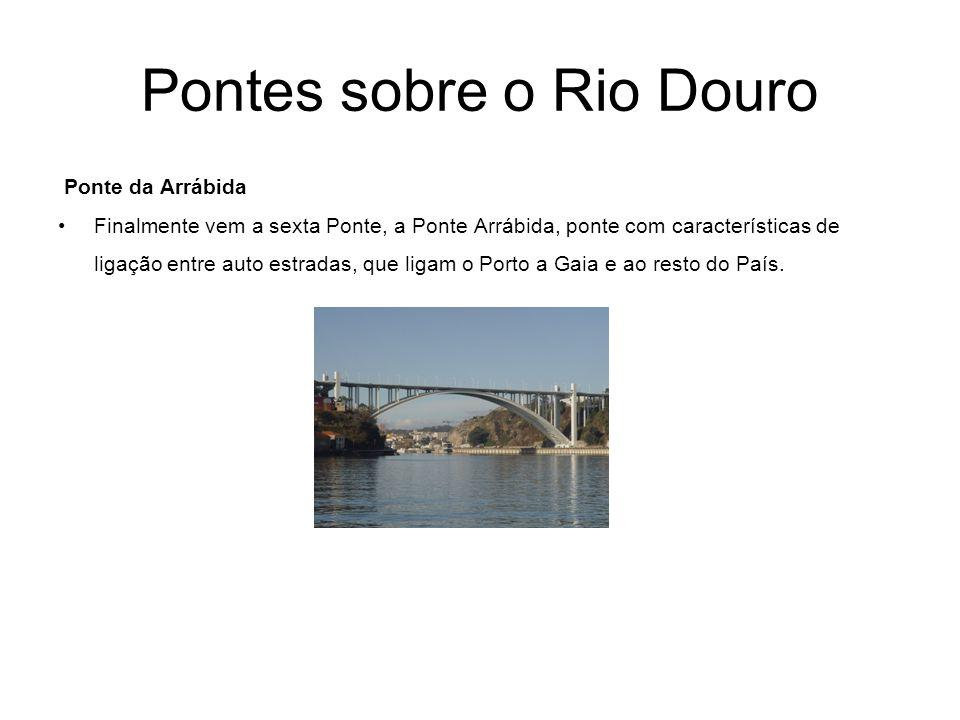 Pontes sobre o Rio Douro Ponte da Arrábida Finalmente vem a sexta Ponte, a Ponte Arrábida, ponte com características de ligação entre auto estradas, q