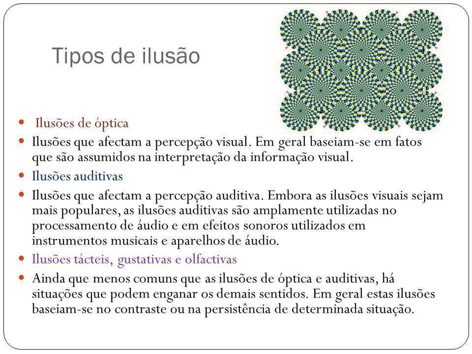 Tipos de ilusão Ilusões de óptica Ilusões que afectam a percepção visual. Em geral baseiam-se em fatos que são assumidos na interpretação da informaçã