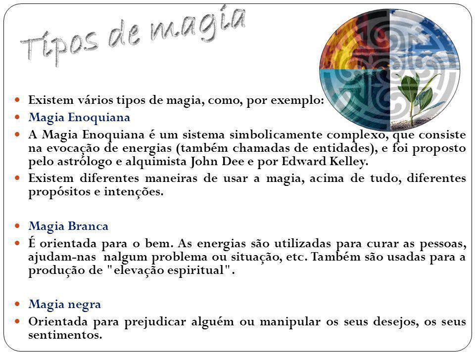 Existem vários tipos de magia, como, por exemplo: Magia Enoquiana A Magia Enoquiana é um sistema simbolicamente complexo, que consiste na evocação de