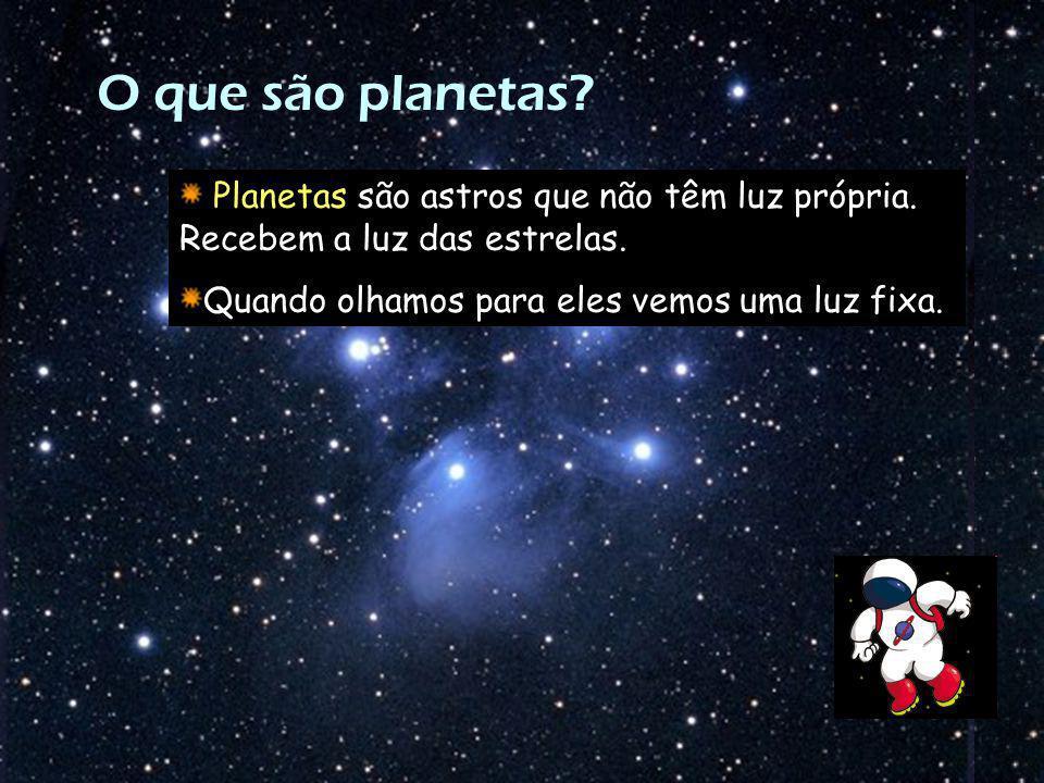 O que são planetas? Planetas são astros que não têm luz própria. Recebem a luz das estrelas. Quando olhamos para eles vemos uma luz fixa.