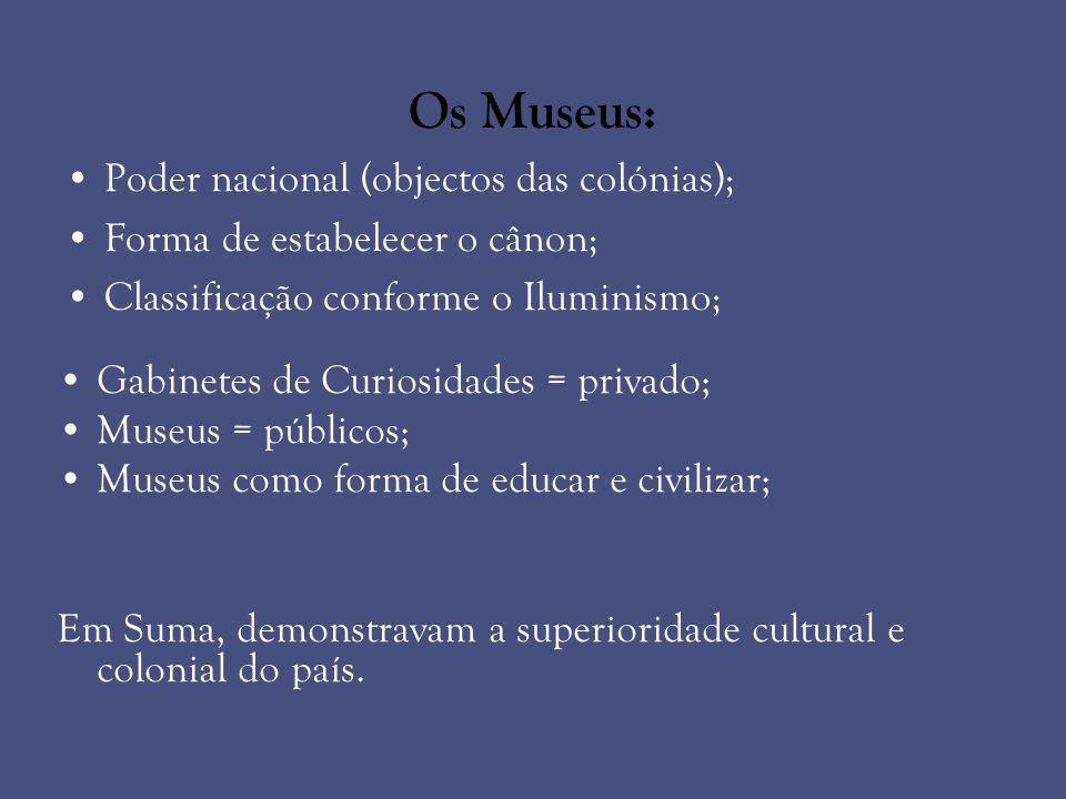Os Museus: Poder nacional (objectos das colónias); Forma de estabelecer o cânon; Classificação conforme o Iluminismo; Gabinetes de Curiosidades = priv