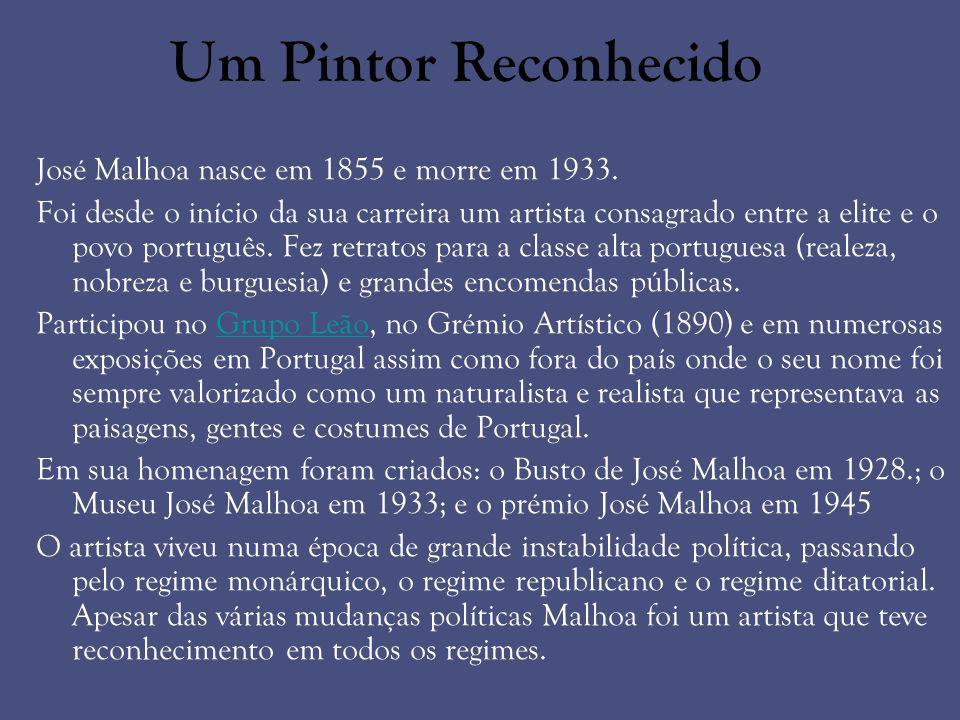 Um Pintor Reconhecido José Malhoa nasce em 1855 e morre em 1933. Foi desde o início da sua carreira um artista consagrado entre a elite e o povo portu