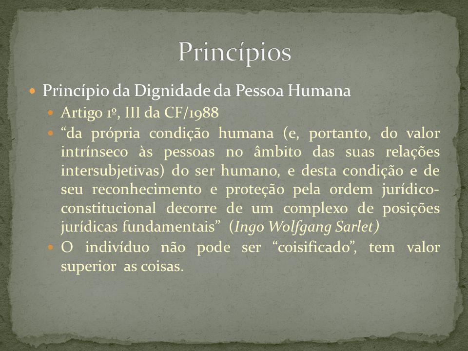 Princípio da Dignidade da Pessoa Humana Artigo 1º, III da CF/1988 da própria condição humana (e, portanto, do valor intrínseco às pessoas no âmbito da