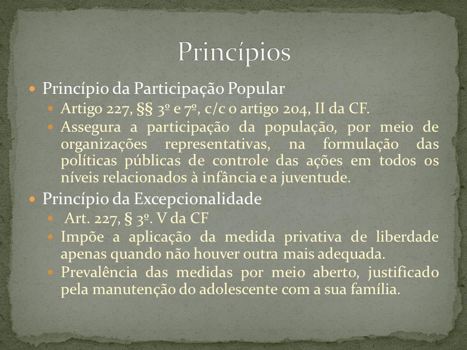 Princípio da Participação Popular Artigo 227, §§ 3º e 7º, c/c o artigo 204, II da CF. Assegura a participação da população, por meio de organizações r